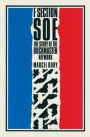 F Section SOE - The Story of the Buckmaster Network ebook by Marcel Ruby