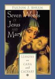 Seven Words of Jesus and Mary - Lessons from Cana and Calvary ebook by Fulton J. Sheen