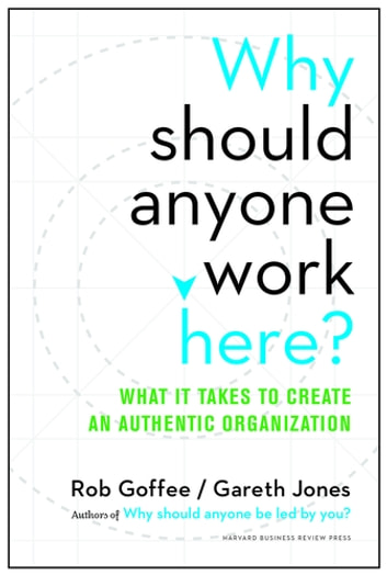 Why Should Anyone Work Here? - What It Takes to Create an Authentic Organization ebook by Rob Goffee,Gareth Jones