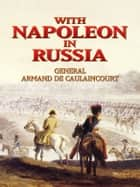With Napoleon in Russia ebook by Gen. Armand de Caulaincourt, Jean Hanoteau, George Libaire