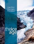 The Ice Age ebook by Dr. Philip Hughes,Professor Philip L. Gibbard,Jürgen Ehlers