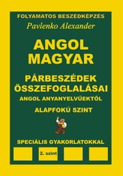 Angol-Magyar, Parbeszedek es Osszefoglalasaik, angol anyanyelvuektol, Alapfoku Szint (English-Hungarian, Dialogues and Summaries, Pre-Intermediate Level) ebook by Alexander Pavlenko