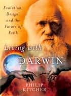 Living with Darwin - Evolution, Design, and the Future of Faith ebook by Philip Kitcher