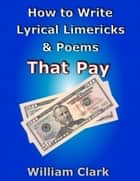 How to Write Lyrical Limericks & Poems That Pay ebook by William Clark