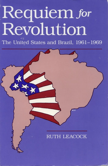 Requiem for Revolution - The United States and Brazil, 1961-1969 ebook by Ruth Leacock