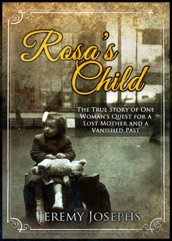 Rosa's Child - The True Story of one Woman's Quest for a Lost Mother and a Vanished Past ebook by Jeremy JOSEPHS
