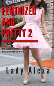 Feminized and Pretty 2 - De-maled and humiliated by a vengeful wife ebook by Lady Alexa