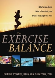The Exercise Balance - What's Too Much, What's Too Little, and What's Just Right for You! ebook by Pauline Powers, M.D.,Ron Thompson, Ph.D.