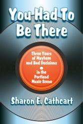 You Had to Be There: Three Years of Mayhem and Bad Decisions in the Portland Music Scene ebook by Sharon E. Cathcart