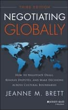 Negotiating Globally - How to Negotiate Deals, Resolve Disputes, and Make Decisions Across Cultural Boundaries ebook by Jeanne M. Brett