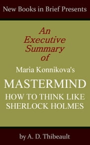 An Executive Summary of Maria Konnikova's 'Mastermind: How to Think Like Sherlock Holmes' ebook by A. D. Thibeault