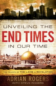 Unveiling the End Times in Our Time - The Triumph of the Lamb in Revelation ebook by Adrian Rogers,Steve Rogers