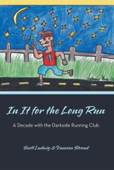 In It for the Long Run - A Decade with the Darkside Running Club ebook by Scott Ludwig & Vanessa Stroud