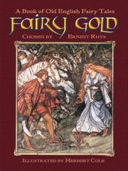Fairy Gold - A Book of Old English Fairy Tales ebook by Ernest Rhys,Herbert Cole