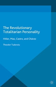 The Revolutionary Totalitarian Personality - Hitler, Mao, Castro, and Chávez ebook by Theodor Tudoroiu