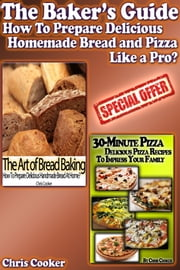 The Baker's Guide: How To Prepare Delicious Homemade Bread and Pizza Like a Pro? ebook by Chris Cooker