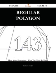 Regular polygon 143 Success Secrets - 143 Most Asked Questions On Regular polygon - What You Need To Know ebook by Stephanie Vaughn