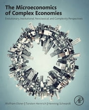 The Microeconomics of Complex Economies - Evolutionary, Institutional, Neoclassical, and Complexity Perspectives ebook by Wolfram Elsner,Torsten Heinrich,Henning Schwardt
