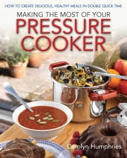 Making The Most Of Your Pressure Cooker - How To Create Healthy Meals In Double Quick Time ebook by Carolyn Humphries