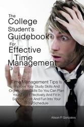The College Student's Guidebook For Effective Time Management - Time Management Tips To Improve Your Study Skills And Organization Skills So You Can Plan Your Time Effectively And Fit In School, Work And Fun Into Your Busy Schedule ebook by Alison P. Gonzales