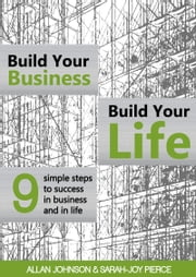 Build Your Business, Build Your Life - 9 Simple Steps to Success in Business and in Life ebook by Allan Johnson,Sarah-Joy Pierce
