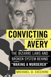 "Convicting Avery - The Bizarre Laws and Broken System behind ""Making a Murderer"" ebook by Michael Cicchini"