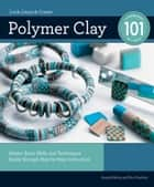 Polymer Clay 101: Master Basic Skills and Techniques Easily through Step-by-Step Instruction - Master Basic Skills and Techniques Easily through Step-by-Step Instruction ebook by Kim Otterbein, Angela Mabray