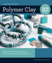 Polymer Clay 101: Master Basic Skills and Techniques Easily through Step-by-Step Instruction - Master Basic Skills and Techniques Easily through Step-by-Step Instruction ebook by Kim Otterbein,Angela Mabray