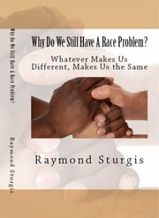 Why Do We Still Have A Race Problem? - Whatever Makes Us Different, Makes Us the Same ebook by Raymond Sturgis
