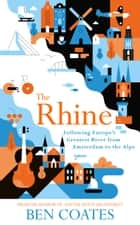 The Rhine - Following Europe's Greatest River from Amsterdam to the Alps ebook by Ben Coates