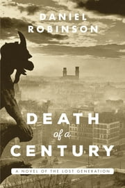 The Death of a Century - A Novel of the Lost Generation ebook by Daniel Robinson