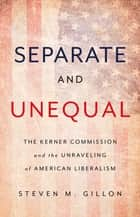 Separate and Unequal - The Kerner Commission and the Unraveling of American Liberalism ebook by Steven M. Gillon