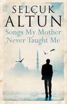 Songs My Mother Never Taught Me ebook by Selcuk Altun, Ruth Christie, Selcuk Berilgen