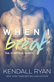 When I Break Trilogy - Complete Boxed Set ebook by Kendall Ryan