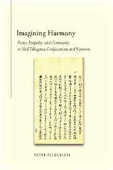 Imagining Harmony - Poetry, Empathy, and Community in Mid-Tokugawa Confucianism and Nativism ebook by Peter Flueckiger