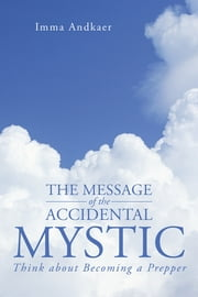 The Message of the Accidental Mystic - Think about Becoming a Prepper ebook by Imma Andkaer