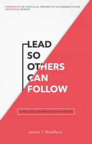 Lead So Others Can Follow - 12 Practices and Principles for Ministry ebook by Dr. James T. Bradford,Byron Klaus