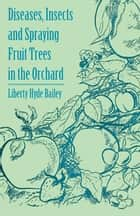Diseases, Insects and Spraying Fruit Trees in the Orchard ebook by Liberty Hyde Bailey