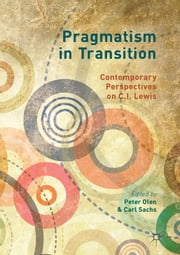 Pragmatism in Transition - Contemporary Perspectives on C.I. Lewis ebook by Carl Sachs, Peter Olen