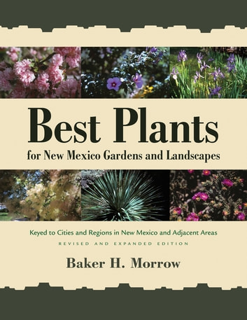 Best Plants for New Mexico Gardens and Landscapes - Keyed to Cities and Regions in New Mexico and Adjacent Areas. Revised and Expanded Edition. ebook by Baker H. Morrow