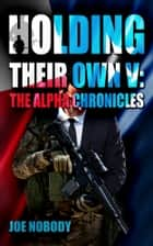 Holding Their Own V: The Alpha Chronicles ebook by Joe Nobody