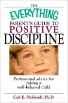 The Everything Parent's Guide To Positive Discipline - Professional Advice for Raising a Well-Behaved Child ebook by Carl E Pickhardt