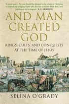 And Man Created God - Kings, Cults and Conquests at the Time of Jesus ebook by Selina O'Grady