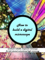 How to Build a Digital Microscope: Construct a Reliable, Inexpensive Microscope for both Regular and Polarized Light Microscopy ebook by Lasse Lu Pedersen