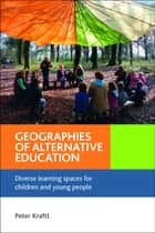 Geographies of alternative education - Diverse learning spaces for children and young people eBook by Kraftl, Peter