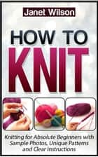 How To Knit: Knitting for Absolute Beginners with Sample Photos, Unique Patterns and Clear Instructions ebook by Janet Wilson