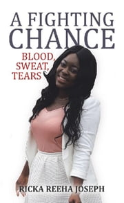 A Fighting Chance - Blood, Sweat, Tears ebook by Ricka Reeha Joseph