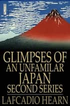 Glimpses of an Unfamilar Japan, Second Series ebook by Lafcadio Hearn