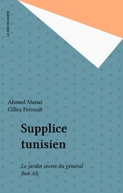 Supplice tunisien - Le jardin secret du général Ben Ali eBook by Ahmed Manaï, Gilles Perrault