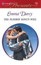 The Playboy King's Wife ebook by Emma Darcy